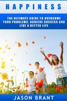 Happiness - The Ultimate Guide To Overcome Your Problems, Achieve Success And Live A Better Life (Happiness, Live a better life, success, happy life, how to be happy)