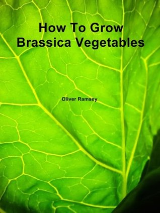 How To Grow Brassica Vegetables: DIY guide to growing your own tasty cabbages, cauliflowers, broccoli, brussel sprouts, kale, kohlrabi and spinach