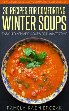 35 Recipes For Comforting Winter Soups - Easy Homemade Soups For Wintertime (The Amazing Recipes for Soup and Ultimate Soup Recipes Collection Book 1)