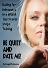 Be Quiet and Date Me!: Dating for Introverts in a World That Never Stops Talking (Relationship and Dating Advice for Women Book 6)
