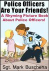 Police Officers Are Your Friends! A Rhyming Picture Book About Police Officers!