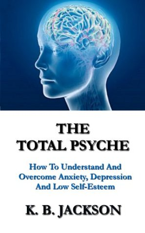 The Total Psyche - How To Understand And Overcome Anxiety, Depression And Low Self-Esteem