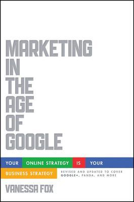 Marketing in the Age of Google, Revised and Updated: Your Online Strategy Is Your Business Strategy