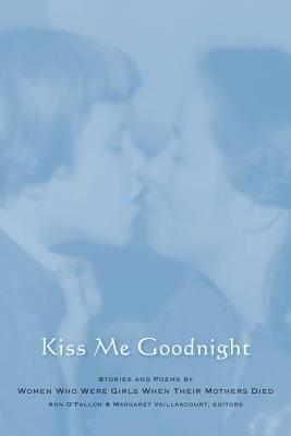 Kiss Me Goodnight: Stories and Poems by Women Who Were Girls When Their Mothers Died