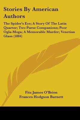 Stories by American Authors: The Spider's Eye; A Story of the Latin Quarter; Two Purse Companions; Poor Ogla-Moga; A Memorable Murder; Venetian Gla