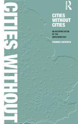 Cities Without Cities: Between Place and World, Space and Time, Town and Country