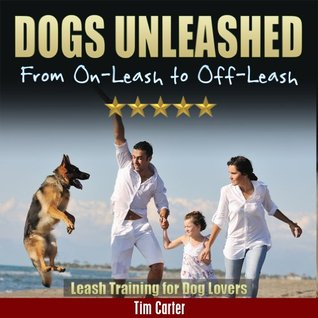 DOGS UNLEASHED: From On-Leash To Off-Leash: Leash Training For Dog Lovers (New Dog Series Book 9)