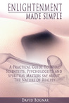 Enlightenment Made Simple: A Practical Guide to what Psychologists, Scientists, and Spiritual Masters say about the Nature of Reality