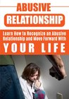 Abusive Relationship: Learn How to Recognize an Abusive Relationship and Move Forward with Your Life