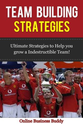 Team Building Strategies: Ultimate Strategies to help you Grow an Indestructible Team in your Business (Team Building, Business team building)