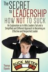The Secret to Leadership: How Not to Suck: An Explanation as to Why Leaders Fail And a Simplified And Different Approach to Becoming an Effective And Respected Leader
