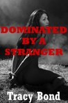 DOMINATED BY A STRANGER (A Reluctant Sex BDSM Erotica Story) (Tracy's Bound Sluts)
