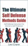 The Ultimate Self Defense Methds Guide: Self Defense Instruction For Women's Self Protection (Self Protection, Self Defense Tactics)