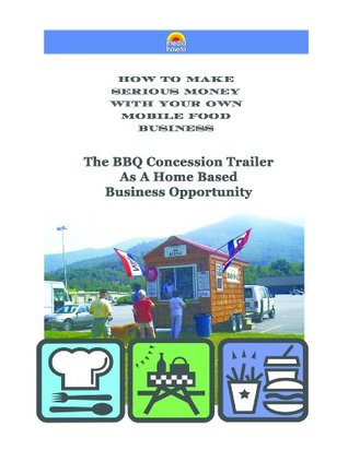 The BBQ Concession Trailer as a Home Based Business Opportunity (How to Make Serious Money with your Own Mobile Food Business)