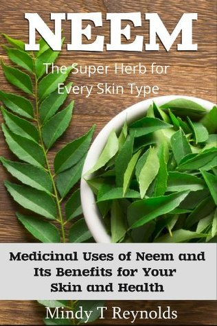 Neem: The Super Herb for Every Skin Type Medicinal Uses of Neem and Its Benefits for Your Skin and Health