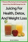 Juicing For Health, Detox, And Weight Loss: 77 Reasons Why Having Fruit And Vegetable Juices In Your Diet Will Change Your Life