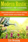 Modern Rustic: Greenhouses and Gardening: A homesteading guidebook for subsistence gardening, heirloom vegetables and greenhouse ideas