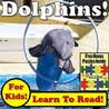 Dolphins! Learn About Dolphins While Learning To Read - Dolphin Photos And Dolphin Facts Make It Easy In This Children's Book! (Over 45+ Photos of Dolphins)