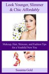 Look Younger, Slimmer & Chic Affordably: Makeup, Hair, Skincare and Fashion Tips for a Youthful New You