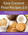 Coconut Flour Recipes 2.0 - A Decadent Gluten-Free, Low-Carb Alternative To Wheat (The Easy Recipe)