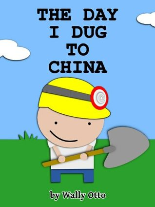 The Day I Dug to China (A Little Boy's Adventure with a Shovel)