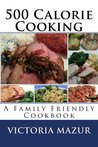 500 Calorie Cooking: A Family Friendly Cookbook