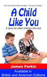 A Child Like You - A story for older children who soil by James  Parkin