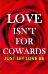 LOVE ISN'T FOR COWARDS: Just Let Love Be