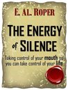 The Energy of Silence: Taking control of your mouth so you can take control of your life