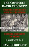 The Complete David Davy Crockett: Colonel Crockett's Tour: North & Down East, Narrative of the Life of David Crockett & Colonel Crocket in Texas 3 Volumes In 1 (With Interactive Table of Contents)