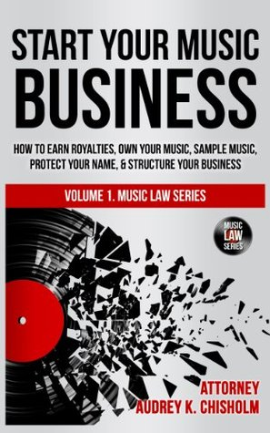 Start Your Music Business: How to Earn Royalties, Own Your Music, Sample Music, Protect Your Name & Structure Your Music Business (Music Law Series)