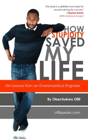How Stupidity Saved My Life: Life Lessons from an Overanalytical Engineer