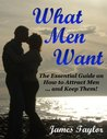 What Men Want: The Essential Guide on How to Attract Men ... and Keep Them!