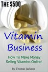 The $500 Vitamin Business.  How To Make Money Selling Vitamins Online.