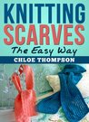Knitting Scarves: The Easy Way (Scarf Knitting Patterns)
