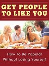 Get People to Like You,How To Be Popular, Have Lots of Friends,Be Liked By Others.