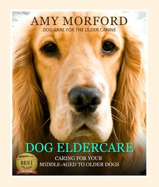 Dog Eldercare: Caring For Your Middle-Aged To Older Dog (Dog Care for the Older Canine)