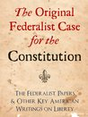 The Original Federalist Case for the Constitution: The Federalist Papers and Other Key American Writings on Liberty