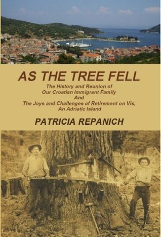 As The Tree Fell-The History and Reunion of Our Croatian Immigrant Family and The Joys and Challenges of Retirement on Vis, An Adriatic Island