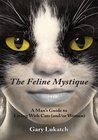 The Feline Mystique: A Man's Guide to Living With Cats (and/or Women)