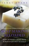 Soap Making Reloaded: How To Make A Soap From Scratch Quickly & Safely: A Simple Guide For Beginners & Beyond