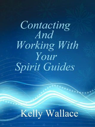 Contacting And Working With Your Spirit Guides - Overcome Obstacles And Manifest Your Every Desire