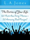 The Parties of Your Life: 20 Kick-Ass Party Themes Plus 50 Amazing Food Recipes!