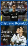 Fun And Interesting Facts About Cristiano Ronaldo - Soccers Golden Boy