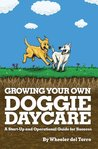 Growing Your Own Doggie Daycare: A Start-Up and Operational Guide for Success