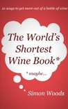 The World's Shortest Wine Book: 21 Ways To Get More Out Of A Bottle Of Wine