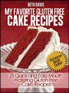 My Favorite Gluten Free Cake Recipes:  25 Quick and Easy Mouth Watering Gluten Free Cake Recipes
