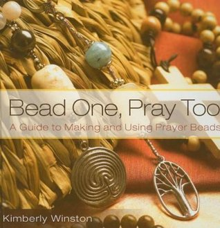 Bead One, Pray Too: A Guide to Making and Using Prayer Beads: A Guide to Making and Using Prayer Beads from the World's Religions