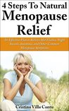 4 Steps To Natural Menopause Relief - An Effective Plan To Relieve Hot Flashes, Night Sweats, Insomnia, And Other Common Menopause Symptoms