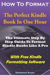 How To Format The Perfect Kindle Book In One Hour: The Ultimate Step By Step Guide To Format Kindle Books Like A Pro